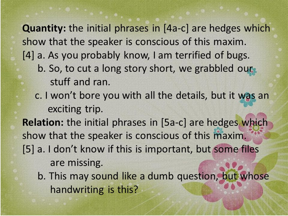 Quantity: the initial phrases in [4a-c] are hedges which show that the speaker is conscious of this maxim.